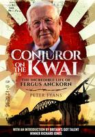 The Conjuror on the Kwai The Incredible Life of Fergus Anckorn by Peter Fyans