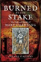 Burned at the Stake The Life and Death of Mary Channing by Summer Strevens