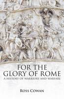 For the Glory of Rome A History of Warriors and Warfare by Ross Cowan