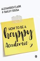 How to Be a Happy Academic A Guide to Being Effective in Research, Writing and Teaching by Alexander Clark, Bailey Sousa