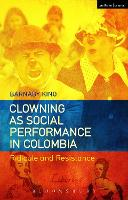 Clowning as Social Performance in Colombia Ridicule and Resistance by Barnaby (Edge Hill University, UK) King