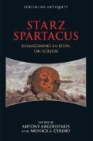 Starz Spartacus Reimagining an Icon on Screen by Antony Augoustakis
