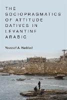 The Sociopragmatics of Attitude Datives in Levantine Arabic by Youssef A. Haddad