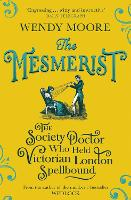 The Mesmerist The Society Doctor Who Held Victorian London Spellbound by Wendy Moore