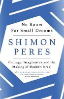 No Room for Small Dreams Courage, Imagination and the Making of Modern Israel by Shimon Peres