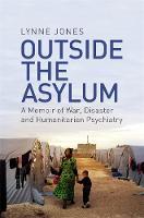 Outside the Asylum A Memoir of War, Disaster and Humanitarian Psychiatry by Lynne Jones