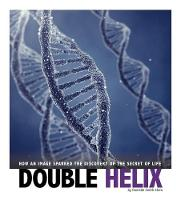 Double Helix How an Image Sparked the Discovery of the Secret of Life by Danielle Smith-Llera