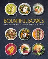 Bountiful Bowls Fresh, Vibrant and Nutritious Flavours in a Bowl by Love Food Editors