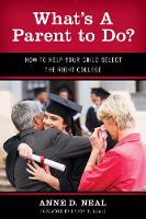 What's A Parent to Do? How to Help Your Child Select the Right College by Anne D. Neal