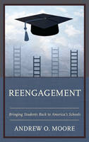 Reengagement Bringing Students Back to America's Schools by Andrew O. Moore