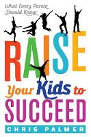 Raise Your Kids to Succeed What Every Parent Should Know by Chris Palmer