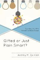Gifted or Just Plain Smart? Teaching the 99th Percentile Made Easier by Audrey M. Quinlan