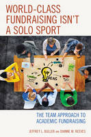 World-Class Fundraising Isn't a Solo Sport The Team Approach to Academic Fundraising by Jeffrey L. Buller