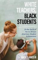 White Teachers, Black Students In the Spirit of Yes to African American Student Achievement by Mack T. Hines