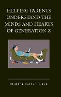 Helping Parents Understand the Minds and Hearts of Generation Z by Ernest J., PhD, III Zarra