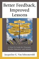 Better Feedback, Improved Lessons A How-To Guide for Principals, Teacher Educators, and Mentors by Jacqueline G. Van Schooneveld