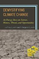 Demystifying Climate Change An Energy Story on Science, History, Threats, and Opportunities by Jeffrey Loehr, Margaret Loehr