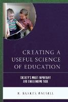 Creating a Useful Science of Education Society's Most Important and Challenging Task by R. Barker, Ph.D. Bausell