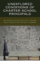 Unexplored Conditions of Charter School Principals An Examination of the Issues and Challenges for Leaders by Marytza A. Gawlik