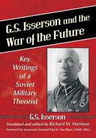 G.S. Isserson and the War of the Future Key Writings of a Soviet Military Theorist by G. S. Isserson