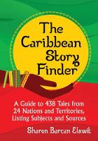 The Caribbean Story Finder A Guide to 438 Tales from 24 Nations and Territories, Listing Subjects and Sources by Sharon Barcan Elswit