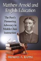 Matthew Arnold and English Education The Poet's Pioneering Advocacy in Middle Class Instruction by Brendan A. Rapple