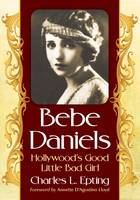 Bebe Daniels Hollywood's Good Little Bad Girl by Charles L. Epting