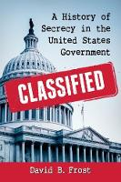 Classified A History of Secrecy in the United States Government by David B. Frost