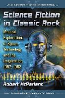 Science Fiction in Classic Rock Musical Explorations of Space, Technology and the Imagination, 1967-1982 by Robert McParland