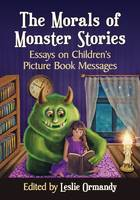 The Morals of Monster Stories Essays on Children's Picture Book Messages by Leslie Ormandy