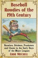 Baseball Rowdies of the 19th Century Brawlers, Drinkers, Pranksters and Cheats in the Early Days of the Major Leagues by Eddie Mitchell