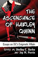 The Ascendance of Harley Quinn Essays on DC's Enigmatic Villain by Shelley E. Barba
