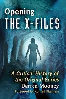 Opening the X-Files A Critical History of the Original Series by Darren Mooney