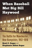 When Baseball Met Big Bill Haywood The Battle for Manchester, New Hampshire, 1912-1916 by Scott C. Roper