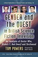 Gender and the Quest in British Science Fiction Television An Analysis of Doctor Who, Blake's 7, Red Dwarf and Torchwood by Tom Powers