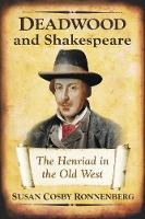 Deadwood and Shakespeare The Henriad in the Old West by Susan Cosby Ronnenberg