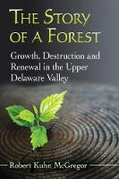 The Story of a Forest Growth, Destruction and Renewal in the Upper Delaware Valley by Robert Kuhn McGregor