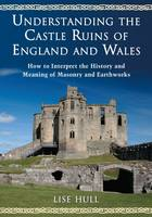 Understanding the Castle Ruins of England and Wales How to Interpret the History and Meaning of Masonry and Earthworks by Lise Hull