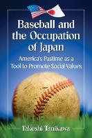 Baseball and the Occupation of Japan America's Pastime as a Tool to Promote Social Values by Takeshi Tanikawa