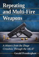 Repeating and Multi-Fire Weapons A History from the Zhuge Crossbow Through the AK-47 by Gerald Prenderghast