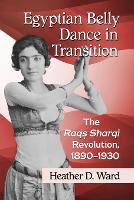 Egyptian Belly Dance in Transition The Raqs Sharqi Revolution, 1890-1930 by Heather D. Ward