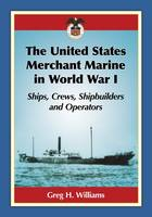 The United States Merchant Marine in World War I Ships, Crews, Shipbuilders and Operators by Greg H. Williams