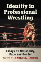 Identity in Professional Wrestling Essays on Nationality, Race and Gender by Aaron D. Horton