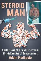 Steroid Man Confessions of a Powerlifter from the Golden Age of Enhancement by Adam Frattasio