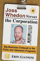 Joss Whedon Versus the Corporation Big Business Critiqued in the Films and Television Programs by Erin Giannini