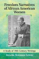 Freedom Narratives of African American Women A Study of 19th Century Writings by Janaka Bowman Lewis