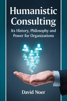 Humanistic Consulting Its History, Philosophy and Power for Organizations by David M. Noer