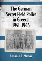The German Secret Field Police in Greece, 1941-1945 by Antonio J. Munoz