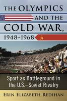 The Olympics and the Cold War, 1948-1968 Sport as Battleground in the U.S.-Soviet Rivalry by Erin Redihan