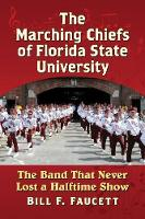 The Marching Chiefs of Florida State University The Band That Never Lost a Halftime Show by Bill F. Faucett